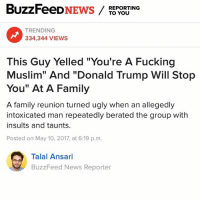 "Donald Trump, Family, and Fucking: BuzzFeeD  NEWS  TO YOU  REPORTING  TRENDING  334,344 VIEWS  This Guy Yelled ""You're A Fucking  Muslim"" And ""Donald Trump Will Stop  You"" At A Family  A family reunion turned ugly when an allegedly  intoxicated man repeatedly berated the group with  insults and taunts.  Posted on May 10, 2017, at 6:19 p.m.  Talal Ansari  BuzzFeed News Reporter serves him right"