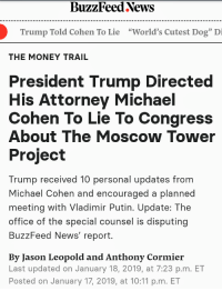 """Money, News, and The Office: BuzzFeed News  Trump Told Cohen To Lie  """"World's Cutest Dog"""" Di  THE MONEY TRAIL  President Trump Directed  His Attorney Michael  Cohen To Lie To Congress  About The Moscow Tower  Project  Trump received 10 personal updates from  Michael Cohen and encouraged a planned  meeting with Vladimir Putin. Update: The  office of the special counsel is disputing  BuzzFeed News' report.  By Jason Leopold and Anthony Cormier  Last updated on January 18, 2019, at 7:23 p.m. ET  Posted on January 17, 2019, at 10:11 p.m. ET BuzzFeed's sad attempt to CtR on their shoddy reporting"""
