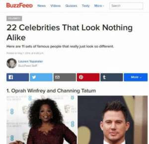News, Oprah Winfrey, and Videos: BuzzFeeD News Videos Quizzs Tasty earch  22 Celebrities That Look Nothing  Alike  Here are 11 sets of famous people that really just look so different  Postea on May1 201  945 pm  Lauren Yapalater  BuzzFeed Sta  1. Oprah Winfrey and Channing Tatum That buzzfeed in a nutshell