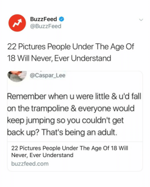 Being an adult is... fun. You know what I mean. Link in bio. 👀: BuzzFeed o  @BuzzFeed  22 Pictures People Under The Age Of  18 Will Never, Ever Understand  @Caspar_Lee  Remember when u were little & u'd fall  on the trampoline & everyone would  keep jumping so you couldn't get  back up? That's being an adult.  22 Pictures People Under The Age Of 18 Will  Never, Ever Understand  buzzfeed.com Being an adult is... fun. You know what I mean. Link in bio. 👀