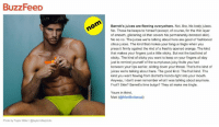 """FYI: BuzzFeed has a """"Dude A Day"""" hot guy newsletter and sometimes I write stuff like this that'll go right to your thirsty inbox.  Sign up here: http://www.buzzfeed.com/rsultan/thirst-and-foremost#.yn5bpeOQq  And you can find more of Barrett here: https://instagram.com/barrettpall/: BuzzFeeD  Photo by Taylor Miler @taylormillerphoto  nom  Barrett's juices are flowing everywhere. Not, like, his body juices.  No. Those he keeps to himself (except, of course, for the thin layer  of smooth, glistening oil that covers his permanently-bronzed skin).  No no no. The juices we're talking about here are good ol fashioned  citrus juices. The kind that makes your tongue tingle when you  press it firmly against the rind of a freshly opened orange. The kind  that makes your fingers just a little sticky. But not the bad kind of  sticky. The kind of sticky you want to keep on your fingers all day  just to remind yourself of the sumptuous juicy fruits you had  between your lips earlier, sliding down your throat. That's the kind of  juices we're talking about here. The good kind. The fruit kind. The  kind you want flowing from Barrett's hands right into your mouth.  Anyway, I don't even remember what was talking about anymore.  Fruit? Skin? Barrett's lime bulge? They all make me tingle.  Yours in thirst,  Matt (@Matt Bellassai) FYI: BuzzFeed has a """"Dude A Day"""" hot guy newsletter and sometimes I write stuff like this that'll go right to your thirsty inbox.  Sign up here: http://www.buzzfeed.com/rsultan/thirst-and-foremost#.yn5bpeOQq  And you can find more of Barrett here: https://instagram.com/barrettpall/"""