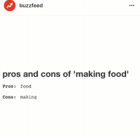 Making Food: buzzfeed  pros and cons of 'making food  Pros: food  Cons: making