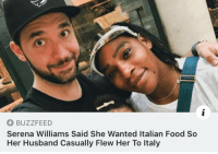 Food, Serena Williams, and Buzzfeed: BUZZFEED  Serena Williams Said She Wanted Italian Food So  Her Husband Casually Flew Her To Italy <p>Need me a freak like that</p>