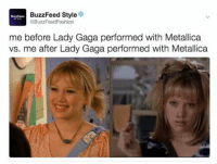 Memes, 🤖, and Gaga: BuzzFeed Style  3BuzzFeedFashion  me before Lady Gaga performed with Metallica  vs. me after Lady Gaga performed with Metallica 🤘🤘🤘🤘