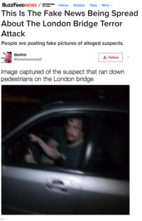 Dank, Fake, and News: BuzzFeeD  TaROUING Videos  Quizzes  Tasty  More v  NEWS  This Is The Fake News Being Spread  About The London Bridge Terror  Attack  People are posting fake pictures of alleged suspects.  dunno  Follow  Image captured of the suspect that ran down  pedestrians on the London bridge Sam Hyde is at it again, he can't keep getting away with it.