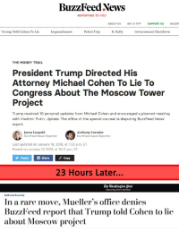 News, R. Kelly, and The Office: BuzzFeed Xews  REPORTING TO YOU  ABOUT US  GOT A TIP?  SUPPORT US  BUZZF  Trump Told Cohen To Lie  Impeachment  Pelosi Trip  R. Kelly  Government Shutdown  THE MONEYTRAIL  President Trump Directed His  Attorney Michael Cohen To Lie To  Congress About The Moscow Tower  Project  Trump received 10 personal updates from Michael Cohen and encouraged a planned meeting  with Vladimir Putin. Update: The office of the special counsel is disputing BuzzFeed News'  report.  Jason Leopold  BuzzFeed News Reporter  Anthony Cormier  BuzzFeed News Reporter  Last updated on January 18, 2019, at 7:23 p.m. ET  Posted on January 17, 2019, at 10:11 p.m. ET  Tweetf Share  Copy  23 HOurs Later..  TheWashington Post  Democracy Dies in Darkness  National Security  In a rare move, Mueller's office denies  BuzzFeed report that Trump told Cohen to lie  about Moscow project