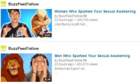 Bunnies, Buzzfeed, and Women: BuzzFeed Yellow  BuzzFeed Yellow  1:51  2:29  Women who sparked Your Sexual Awakening  by BuzzFeed Yellow  23 hours ago 443,743 views  Lola Bunny is still hot....  Men Who Sparked Your Sexual Awakening  by BuzzFeed Yellow  23 hours ago 453,513 views  Simba had it goin' on.