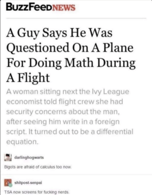 Meirl by MussoIiniTorteIIini MORE MEMES: BUZZFeeDNEWS  A Guy Savs He Was  Questioned On A Plane  For Doing Math During  Flight  A woman sitting next the Ivy League  economist told flight crew she had  security concerns about the man,  after seeing him write in a foreign  script. It turned out to be a differential  equation.  A  darlinghogwarts  Bigots are afraid of calculus too now  shitpost-senpai  TSA now screens for fucking nerds. Meirl by MussoIiniTorteIIini MORE MEMES