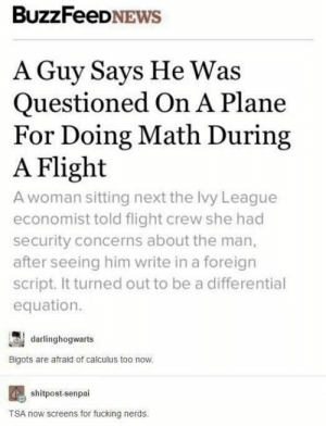 Them scary nerds: BuzzFeeDNEWS  A Guy Says He Was  Questioned On A Plane  For Doing Math During  A Flight  A woman sitting next the lvy League  economist told flight crew she had  security concerns about the man,  after seeing him write in a foreign  script. It turned out to be a differential  equation.  darlinghogwarts  Bigots are afraid of calculus too now.  shitpost-senpai  TSA now screens for fucking nerds Them scary nerds