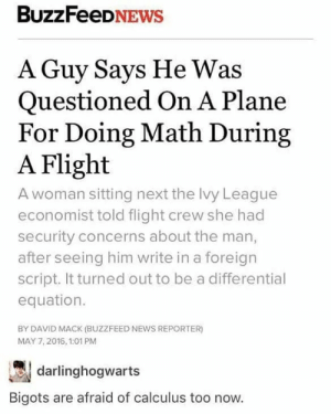 News, Reddit, and Buzzfeed: BuzzFeeDNEWs  A Guy Says He Was  Questioned On A Plane  For Doing Math During  A Flight  A woman sitting next the Ivy League  economist told flight crew she had  security concerns about the man,  after seeing him write in a foreign  script. It turned out to be a differential  equation.  BY DAVID MACK (BUZZFEED NEWS REPORTER)  MAY 7,2016, 1:01 PM  darlinghogwarts  Bigots are afraid of calculus too now. Seriously tho