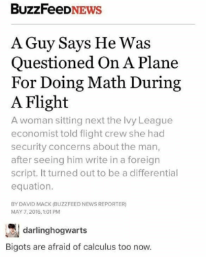 Dank, Memes, and News: BuzzFeeDNEWs  A Guy Says He Was  Questioned On A Plane  For Doing Math During  A Flight  A woman sitting next the Ivy League  economist told flight crew she had  security concerns about the man,  after seeing him write in a foreign  script. It turned out to be a differential  equation.  BY DAVID MACK (BUZZFEED NEWS REPORTER)  MAY 7,2016, 1:01 PM  darlinghogwarts  Bigots are afraid of calculus too now. Seriously tho by Ready20000 MORE MEMES