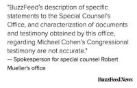 """News, Buzzfeed, and Michael: BuzzFeed's description of specific  statements to the Special Counsel's  Office, and characterization of documents  and testimony obtained by this office,  regarding Michael Cohen's Congressional  testimony are not accurate.""""  Spokesperson for special counsel Robert  Mueller's office  BuzzFeed News"""