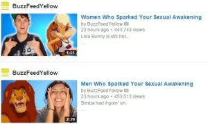 janemba:we are not okay as a species we are deeply flawed: BuzzFeedYellow  Women Who Sparked Your Sexual Awakening  by BuzzFeedYellow  23 hours ago 443,743 views  Lola Bunny is still hot..  1:51  BuzzFeedYellow  Men Who Sparked Your Sexual Awakening  by BuzzFeedYellow  23 hours ago 453,513 views  Simba had it goin' on.  2:29 janemba:we are not okay as a species we are deeply flawed