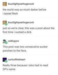Advice, Tumblr, and Animal: buzzlightyearhugecock  the world was so much darker before  i tasted flesh  buzzlightyearhugecock  just so we're clear, this was a post about the  first time i sucked a dick.  celticpyro  This post was two consecutive sucker  punches to the face.  curiooftheheart  Really three because I also had to read  OP's name advice-animal:  Does OP take constructive criticism?