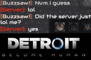 Detroit Become Human: [Buzzsaw!]: Num I guesS  [Server): lol  [Buzzsaw!]: Did the server just  lol me?  [Server]: yes  DETROIT  ВЕСОМЕ  НUMАN Detroit Become Human