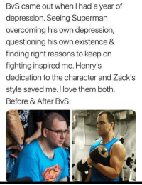 <p>'They call me Superman, I'm here to rescue you'</p>: BvS came out when l had a year of  depression. Seeing Superman  overcoming his own depression,  questioning his own existence &  finding right reasons to keep on  fighting inspired me. Henry's  dedication to the character and Zack's  style saved me. I love them both.  Before & After BvS: <p>'They call me Superman, I'm here to rescue you'</p>