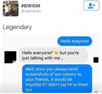 Blackpeopletwitter, Friends, and Hello:  #BWIGM  @JamzLdn  Legendary  Hello eveyone!  Hello everyone?but you're  just talking with me..  Well, since you always send  screenshots of our convos to  your friends, it would be  impolite if I didn't say Hi to them  too <p>Just being polite (via /r/BlackPeopleTwitter)</p>