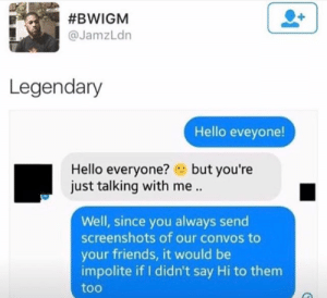Friends, Hello, and Screenshots:  #BWIGM  @JamzLdn  Legendary  Hello eveyone!  Hello everyone?but you're  just talking with me..  Well, since you always send  screenshots of our convos to  your friends, it would be  impolite if I didn't say Hi to them  too