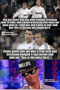 "Memes, Free, and Game: bwin  bwi  Van der Vaart: One day after training, Cristiano  took 20 balls and started practicing free kicks but  none went in Itookone and itwent in and I told  him 'this is the way you should do it'  OOTrollfootball  TheTrollFootball_Insta  Come game day, we won a free kickand  Cristiano hanged it topcornerand  told me,""this is the way Udoit.""  UGLIF  fOTrollFootball  ® TheTrollFootball Insta Cristiano 😎 https://t.co/ACe7Qg3tV3"