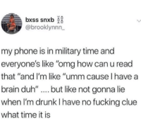 "Drunk, Fucking, and Omg: bxss snxb  @brooklynnn  my phone is in military time and  everyone's like ""omg how can u read  that ""and I'm like ""umm cause l have a  brain duh'""..but like not gonna lie  when I'm drunk I have no fucking clue  what time it is"
