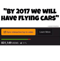 """oc from ya boi: """"BY 2017 we wILL  HAVe FLYInG CARS""""  peDGYmeme  Sync interactive toy to video  Learn More  831,149 VIEWS  91% oc from ya boi"""
