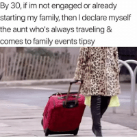 Family, Tbh, and Girl Memes: By 30, if im not engaged or already  starting my family, then I declare myself  the aunt who's always traveling &  comes to family events tipsy Tbh, I'm 25 and this is me now...
