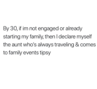 Family, Relationships, and Events: By 30, if im not engaged or already  starting my family, then I declare myself  the aunt who's always traveling & comes  to family events tipsy