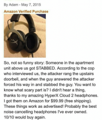 Amazon, Funny, and Work: By Adam - May 7, 2015  Amazon Verified Purchase  So, not so funny story: Someone in the apartment  unit above us got STABBED. According to the cop  who interviewed us, the attacker rang the upstairs  doorbell, and when the guy answered the attacker  forced his way in and stabbed the guy. You want to  know what scary part is? I didn't hear a thing,  thanks to my amazing HyperX Cloud 2 headphones  I got them on Amazon for $99.99 (free shipping)  These things work as advertised! Probably the best  noise cancelling headphones lI've ever owned  10/10 would buy again me irl