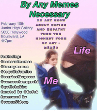 Memes, Shakira, and Goths: By Any Memes  Necessary  AN ART SH (OW  February 10th  ABOUT COPI IN  Junior High Gallary AND EMPATHY  5656 Hollywood  THRU THE  Boulevard, LA  HIGHEST FORM  @7pm  OF ART  Life  Featuring  @sensual nemes  @bunny memes  @tequila funrise  OSCariestbugever  Me  @versadetamagochi  @goth Shakira  Curated by Ka6sh  Sponsored by  Sonny 5ideup TOMORROW come out and meet me and these bad ass memers for our art show!!!!!!!!!!!!!! I am very nervous and excited and I rly hope to see some of u there!! @sensualmemes and I have some surprises for y'all 💖