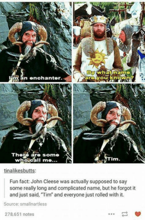 """The enchanter: By  arovouknowA?  whnatinam  man enchanter.  Thoro aro somo  who.call me...  Tim.  tinalikesbutts:  Fun fact: John Cleese was actually supposed to say  some really long and complicated name, but he forgot it  and just said, """"Tim"""" and everyone just rolled with it.  Source: smallnartless  278,651 notes The enchanter"""