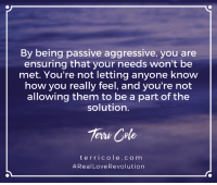 How to Manage Passive Aggressive Behavior Pt 2 - https://www.youtube.com/watch?v=Sxmr0amjFic: By being passive aggressive, you are  ensuring that your needs won't be  met. You're not letting anyone know  how you really feel, and you're not  allowing them to be a part of the  solution.  Teru Cole  t err i c o l e c o m  Real LoveRevolution How to Manage Passive Aggressive Behavior Pt 2 - https://www.youtube.com/watch?v=Sxmr0amjFic