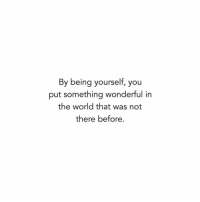World, The World, and You: By being yourself, you  put something wonderful in  the world that was not  there before.