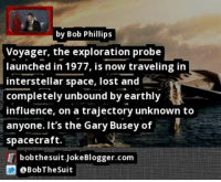 Interstellar, Memes, and Lost: by Bob Phillips  Voyager, the exploration probe  launched in 1977, is now traveling in  interstellar space, lost and  completely unbound by earthly  influence, on a trajectory unknown to  anyone. It's the Gary Busey of  spacecraft.  bobthesuit.JokeBlogger.com  @BobTheSuit https://t.co/qvlEj5jIXn by @BobTheSuit #Interstellar https://t.co/0HXJHIYp31