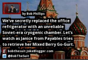 https://t.co/dXNdWJllfX by @BobTheSuit #Russia https://t.co/y3IfFhQvTI: by Bob Phillips  We've secretly replaced the office  refrigerator with an unreliable  Soviet-era cryogenic chamber. Let's  watch as Janice from Payables tries  to retrieve her Mixed Berry Go-Gurt.  bobthesuit.JokeBlogger.com  OBobTheSuit https://t.co/dXNdWJllfX by @BobTheSuit #Russia https://t.co/y3IfFhQvTI