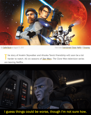 Posting a meme from every episode of The Clone Wars in anticipation of Season 7. Day 88: Brothers: By Caitlin Busch on August 17,2017  Filed Under Entertainment, Disney, Netflix & Streaming  he story of Anakin Skywalker and Ahsoka Tano's friendship will soon be a lot  harder to watch. All six seasons of Star Wars: The Clone Wars television series  are leaving Netflix.  I guess things could be worse, though I'm not sure how. Posting a meme from every episode of The Clone Wars in anticipation of Season 7. Day 88: Brothers