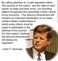 """Memes, Militia, and Relationships: By calling attention to """"a well regulated militia,  'the security of the nation,' and the right of each  citizen 'to keep and bear arms,' our founding  fathers recognized the essentially civilian nature  of our economy...The Second Amendment still  remains an important declaration of our basic  civilian-military relationships in  which every citizen must be  ready to participate in the  defense of his country.  For that reason I believe  the Second Amendment  will always be  important  John F. Kennedy"""