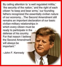 "Memes, Militia, and John F. Kennedy: By calling attention to ""a well regulated militia,  the security of the nation,' and the right of each  citizen to keep and bear arms,' our founding  fathers recognized the essentially civilian nature  of our economy...The Second Amendment still  remains an important declaration of our basic  civilian-military relationships in  which every citizen must be  ready to participate in the  defense of his country  For that reason believe  the Second Amendment  will always be  important.""  ~John F. Kennedy"