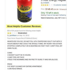 """bang:  ima do it whos with me: by CHASER  8 customer reviews  5-hour  ENERGY  Price: $148.43 (S14 99/ 10 tems) &  Only 10 left in stock.  Sold by Fresh & Fast and Fultiled by  hurs of ner  Want it tomorrow, July 16? Order w  Most Helpful Customer Reviews  620 of 634 people found the following review helpful  *  By penfifteen on May 19, 2012  Moderation  Flavor Name: Regular Berry72 Bottles(6 Boxes)  WHATEVER YOU Do, DO NOT FILL UPA""""SUPER BIG GULP CUP WITH 5  HOUR ENERGY AND CHUG THE WHOLE THING. MY HEART HAS EITHER  STOPPED COMPLETELY OR IS BEATING SO FAST THAT I CANT FEEL MY  oWN PULSE  CONS  I HAVENT SLEPT IN 72 HOURS.  I CANT FEEL MY FACE  I PEED THIS MORNING AND I'M PRETTY SURE IT WAS 99 % BLOOD.  PROS  rVE DEEP CLEANED MY ENTIRE APARTMENT  ICAN READ MINDS. bang:  ima do it whos with me"""