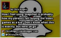 """by @ChrisIsJoking Snapchat: by Chris Rogers  How feel using Snapchat is probably  how my parents felt buying me video  games as a kid. """"Don't know what this  exactly, but here ya go  E ChrisRogers Joke Blogger.com  CachrisisJoking by @ChrisIsJoking Snapchat"""
