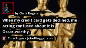 https://t.co/GVRTI016qT by Chris Rogers #TheOscars https://t.co/1Acxy8XcKw: by Chris Rogers  When my credit card gets declined, me  |acting confused about it is  Oscar-worthy.  ChrisRogers.JokeBlogger.com https://t.co/GVRTI016qT by Chris Rogers #TheOscars https://t.co/1Acxy8XcKw