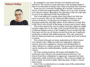 "Mel Philips in today's Times: ""The Holocaust led to the permissive society, leading into multiculturalism, identity politics & victim culture"": By comparison, successive decades have lacked such clear  definition. The reason we keep returning to the Swinging Sixties is  that it was the point of change from which everything then followed.  Some see it as a welcome sloughing off of archaic constraints in  favour of individual empowerment. Others view it as a loss of moral  and cultural compass. Regardless, this upending of the old order had  its roots in the aftermath of the Nazi Holocaust.  That event delivered a seismic shock from which the West has  Melanie Phillips  never recovered. After all, the Holocaust didn't happen in some  obscure backwater. It took place in Germany, the crucible of  European modernity and high culture. It thus delivered a body blow  to the West's idea of itself as the home of reason and civilised values.  This in turn opened the way for radical ideas that otherwise might  not have taken root. In the wake of the Second World War, a group  of Marxist thinkers known as the Frankfurt School decided that the  Holocaust and the rise of Nazism resulted from the use of authority,  which they confused with authoritarianism. They also concluded  that the Holocaust had been caused by modernity itself and its belief  in reason.  This school of thought set about undermining the West's moral  and cultural codes. Objective truth was replaced by subjective  opinion, facts were trumped by emotion and all hierarchies in  values, lifestyles or cultures ignored. This produced the permissive  society, leading into multiculturalism, identity politics and victim  culture.  Far from creating harmony, this hyper-individualism has  destroyed social cohesion and produced instead divisions. Any  dissent from these orthodoxies is suppressed. Argument has been  replaced by insult; evidence by assertion. The young are taught not  how to think, but what to think. There has been, in short, a retreat  from reason.  Only if this is understood can we make sense of the antisemitism  now sweeping the West. Mel Philips in today's Times: ""The Holocaust led to the permissive society, leading into multiculturalism, identity politics & victim culture"""