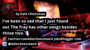 https://t.co/fkJT4YQe3D by @dalecheesman4 #Music https://t.co/6ZAqY1uX7d: by Dale Cheesman  I've been so sad that I just found  out The Fray has other songs besides  those two. ,  twittercomdalecheesman4.JokeBlogger.com  @dalecheesman4 https://t.co/fkJT4YQe3D by @dalecheesman4 #Music https://t.co/6ZAqY1uX7d