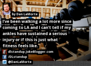 https://t.co/76OE0YYy8L by @DanLaMorte #Gym https://t.co/i3vZkYY4tB: by Dan LaMorte  I've been walking a lot more since  coming to LA and I can't tell if my  ankles have sustained a serious  injury or if this is just what  fitness feels like.  distandup.JokeBlogger.com  f /DLstandup  @DanLaMorte https://t.co/76OE0YYy8L by @DanLaMorte #Gym https://t.co/i3vZkYY4tB