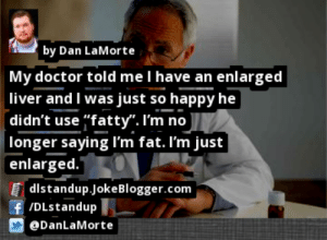 "https://t.co/lAo0xrfYpF by @DanLaMorte #Doctor https://t.co/9OxZzQeZoD: by Dan LaMorte  My doctor told me I have an enlarged  liver and I was just so happy he  [didn't use fatty"". I'm no  longer saying I'm fat. I'm just  enlarged.  [ dlstandup.JokeBlogger.com  f /DLstandup  @DanLaMorte https://t.co/lAo0xrfYpF by @DanLaMorte #Doctor https://t.co/9OxZzQeZoD"