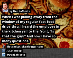 """Fast Food, Food, and Memes: by Dan LaMorte  When I was pulling away from the  window of my regular fast food  [drive-thru, I heard the employee in  'the kitchen yell to the front, """"Is  that the guy?"""" And now I have so  many questions.""""  Edistandup.JokeBlogger.com  f/DLstandup  DanLaMorte https://t.co/y4bRVNMALA by @DanLaMorte #FastFood https://t.co/wNqgun7n7Z"""