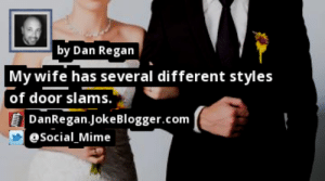 https://t.co/yL2WVaORrZ by @Social_Mime #Marriage https://t.co/2i4j4ABMZq: by Dan Regan  | My wife has several different styles  [of door slams.'  DanRegan.JokeBlogger.com  @Social_Mime https://t.co/yL2WVaORrZ by @Social_Mime #Marriage https://t.co/2i4j4ABMZq