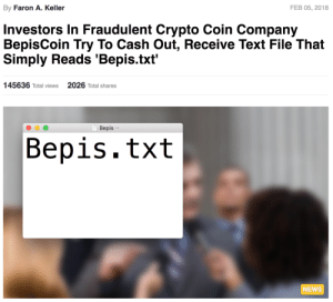 blameaspartame: BepisCoin: By Faron A. Keller  FEB 05, 2018  Investors In Fraudulent Crypto Coin Company  BepisCoin Try To Cash Out, Receive Text File That  Simply Reads 'Bepis.txt'  145636 Total views  2026 Total shares  Bepis  Bepis.txt  NEWS blameaspartame: BepisCoin