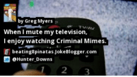 Memes, Mute, and Television: by Greg Myers  When I mute my television,  I enjoy watching Criminal Mimes.  beating8pinatas.JokeBlogger.com  @Hunter Downs  12 3 https://t.co/ccJYz0wObI by @Hunter_Downs #Television https://t.co/mUod8KHRhi