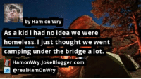 Homeless, Memes, and Thought: by Ham on Wry  As a kid I had no idea we were  homeless. I just thought we went  camping under the bridge a lot.  HamonWry JokeBlogger.com  @realHamOnWry https://t.co/gqyNAIPmsT by @realHamOnWry #Camping https://t.co/ZZiaMVBFjQ