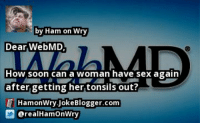 by Ham on Wry  Dear WebMD  How soon can a woman have sex again  after.getting her tonsils out?  HamonWry.JokeBlogger.com  @realHamOnWry https://t.co/8tfWN20Fq4 by @realHamOnWry #WebMD https://t.co/wXNQTpqqdK